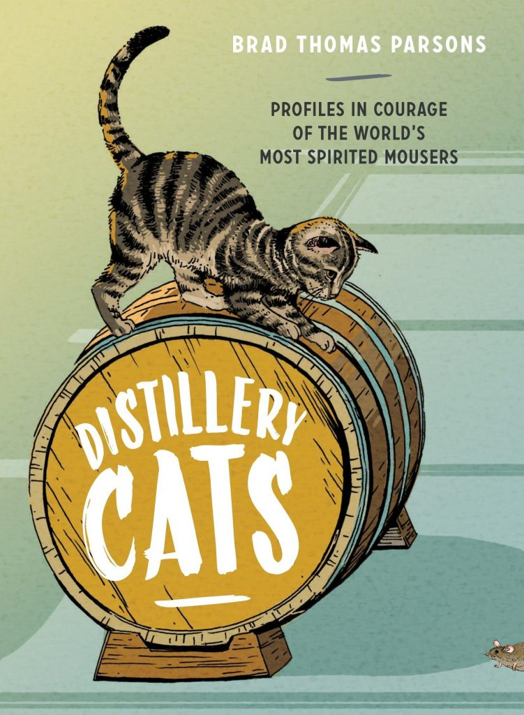 Distillery Cats: Profiles in Courage of the World's Most Spirited Mousers, by Brad Thomas Parsons.